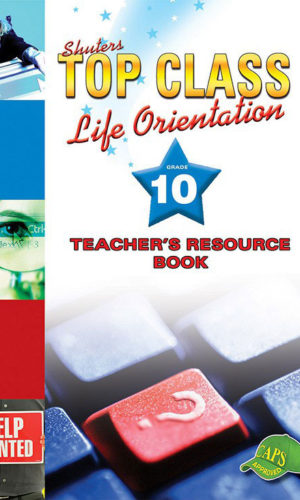 TOP CLASS Life Orientation GRADE 10 TEACHER'S RESOURCE