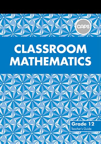 Classroom Mathematics Grade 12 Teacher's Guide (CAPS)